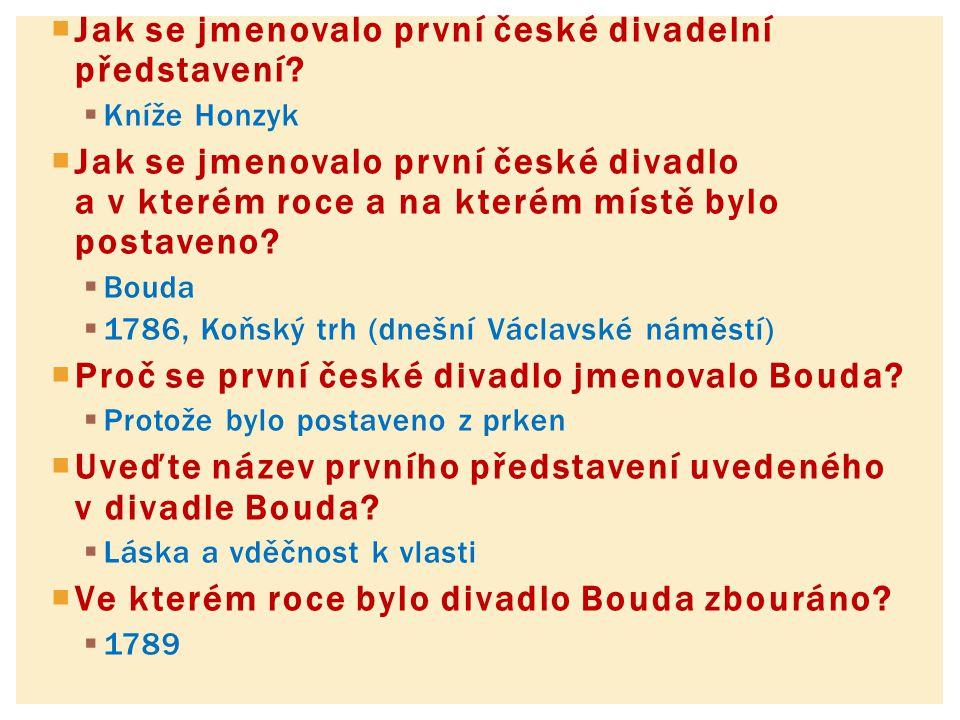  Jak se jmenovalo první české divadelní představení?  Kníže Honzyk  Jak se jmenovalo první české divadlo a v kterém roce a na kterém místě bylo pos