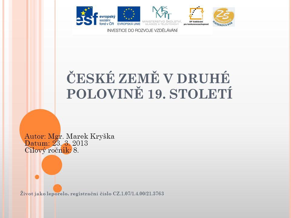Život jako leporelo, registrační číslo CZ.1.07/1.4.00/21.3763 ČESKÉ ZEMĚ V DRUHÉ POLOVINĚ 19. STOLETÍ Autor: Mgr. Marek Kryška Datum: 23. 3. 2013 Cílo