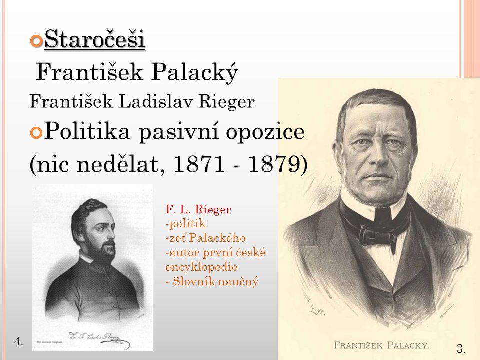 Staročeši František Palacký František Ladislav Rieger Politika pasivní opozice (nic nedělat, 1871 - 1879) F. L. Rieger -politik -zeť Palackého -autor
