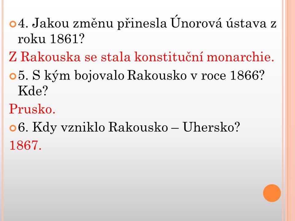 4. Jakou změnu přinesla Únorová ústava z roku 1861? Z Rakouska se stala konstituční monarchie. 5. S kým bojovalo Rakousko v roce 1866? Kde? Prusko. 6.