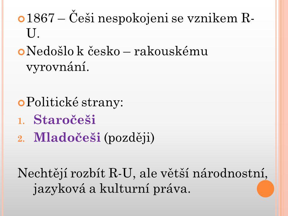 1867 – Češi nespokojeni se vznikem R- U. Nedošlo k česko – rakouskému vyrovnání. Politické strany: 1. Staročeši 2. Mladočeši (později) Nechtějí rozbít