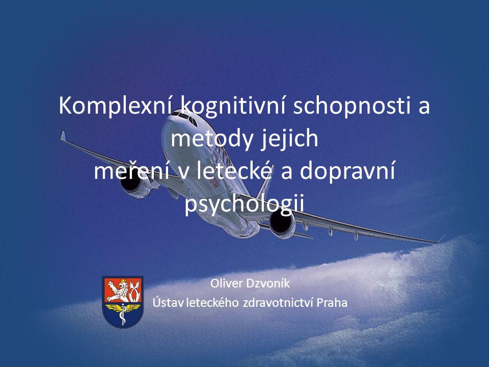 Komplexní kognitivní schopnosti a metody jejich meření v letecké a dopravní psychologii Oliver Dzvoník Ústav leteckého zdravotnictví Praha
