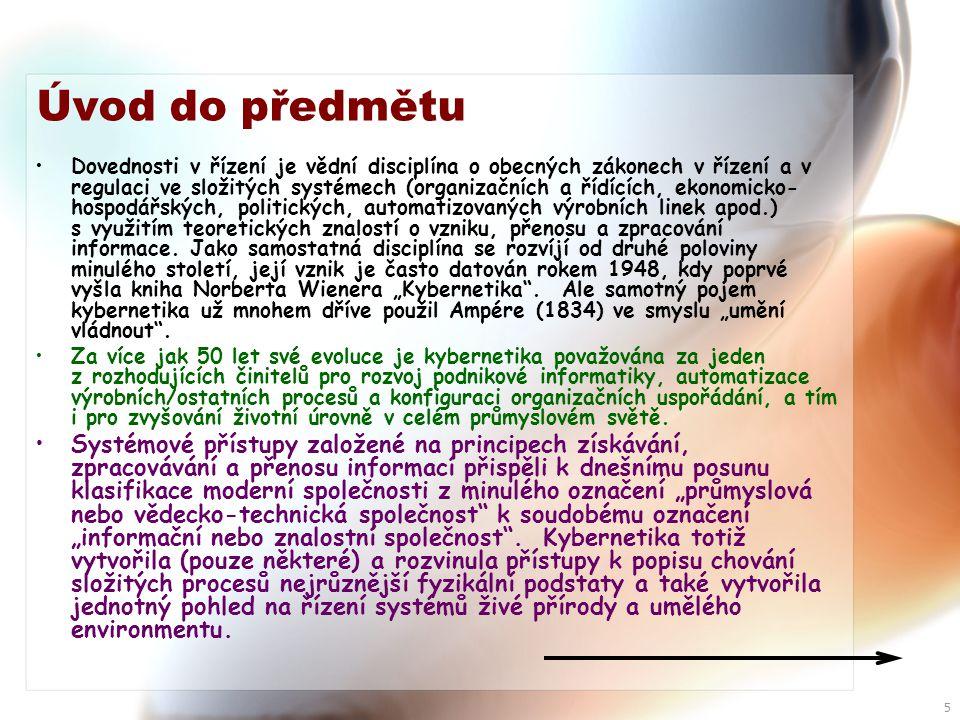5 Úvod do předmětu •Dovednosti v řízení je vědní disciplína o obecných zákonech v řízení a v regulaci ve složitých systémech (organizačních a řídících, ekonomicko- hospodářských, politických, automatizovaných výrobních linek apod.) s využitím teoretických znalostí o vzniku, přenosu a zpracování informace.