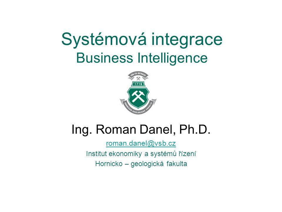 Systémová integrace Business Intelligence Ing. Roman Danel, Ph.D. roman.danel@vsb.cz Institut ekonomiky a systémů řízení Hornicko – geologická fakulta