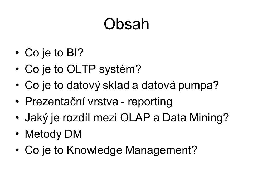 Obsah •Co je to BI? •Co je to OLTP systém? •Co je to datový sklad a datová pumpa? •Prezentační vrstva - reporting •Jaký je rozdíl mezi OLAP a Data Min