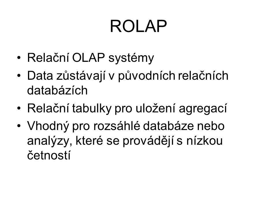 ROLAP •Relační OLAP systémy •Data zůstávají v původních relačních databázích •Relační tabulky pro uložení agregací •Vhodný pro rozsáhlé databáze nebo