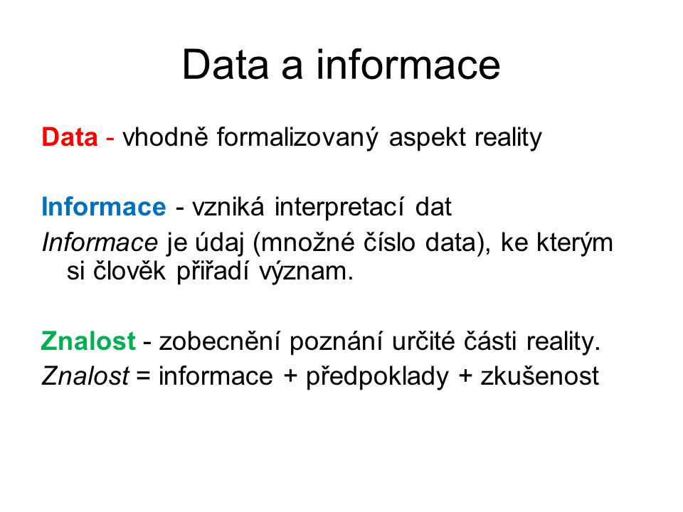 Data a informace Data - vhodně formalizovaný aspekt reality Informace - vzniká interpretací dat Informace je údaj (množné číslo data), ke kterým si čl