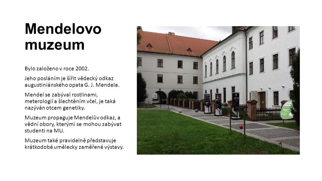 Mendelovo muzeum Bylo založeno v roce 2002. Jeho posláním je šířit vědecký odkaz augustiniánského opata G. J. Mendela. Mendel se zabýval rostlinami, m