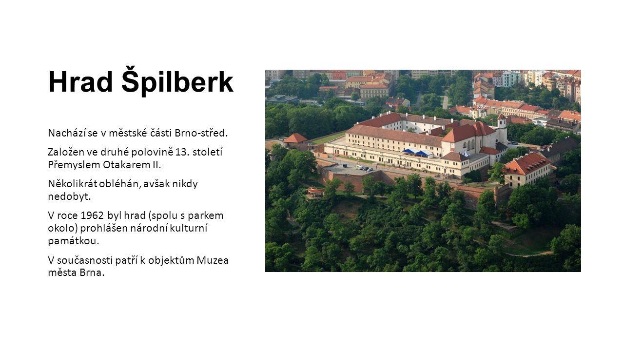 Hrad Špilberk Nachází se v městské části Brno-střed. Založen ve druhé polovině 13. století Přemyslem Otakarem II. Několikrát obléhán, avšak nikdy nedo