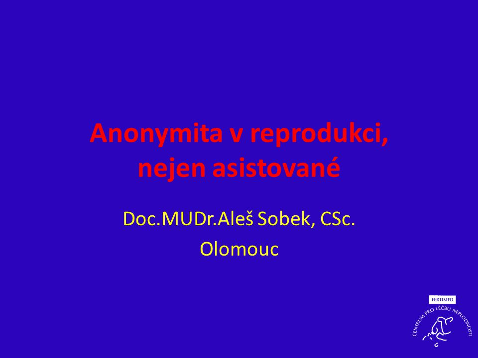 Anonymita v reprodukci, nejen asistované Doc.MUDr.Aleš Sobek, CSc. Olomouc