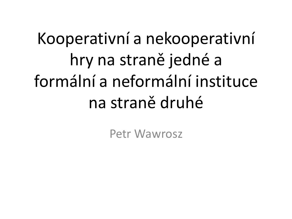 Kooperativní a nekooperativní hry na straně jedné a formální a neformální instituce na straně druhé Petr Wawrosz