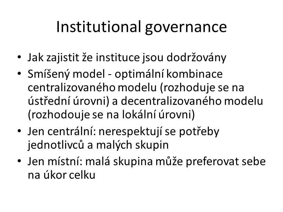 Institutional governance • Jak zajistit že instituce jsou dodržovány • Smíšený model - optimální kombinace centralizovaného modelu (rozhoduje se na ús