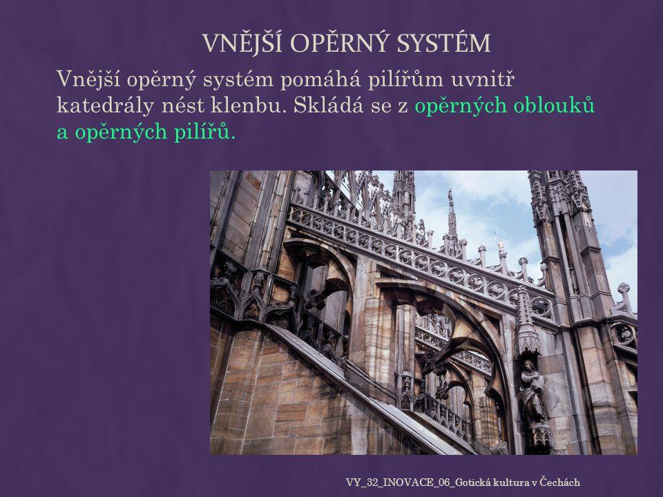 VNĚJŠÍ OPĚRNÝ SYSTÉM Vnější opěrný systém pomáhá pilířům uvnitř katedrály nést klenbu. Skládá se z opěrných oblouků a opěrných pilířů. VY_32_INOVACE_0