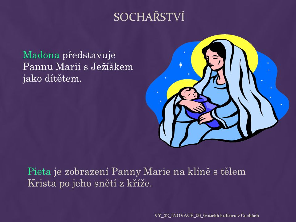 SOCHAŘSTVÍ Madona představuje Pannu Marii s Ježíškem jako dítětem. Pieta je zobrazení Panny Marie na klíně s tělem Krista po jeho snětí z kříže. VY_32