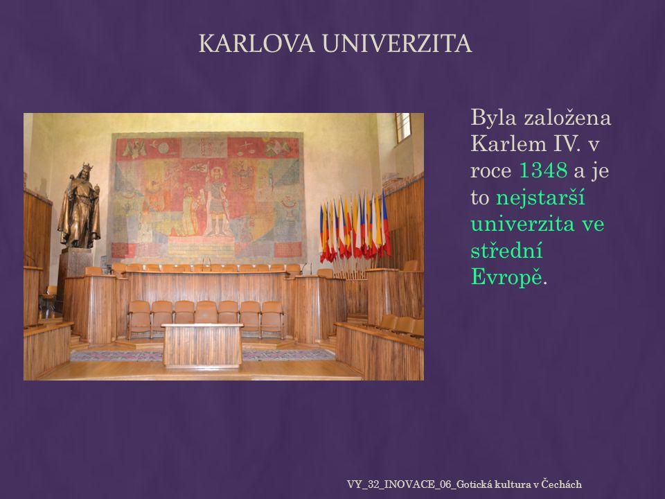 KARLOVA UNIVERZITA Byla založena Karlem IV. v roce 1348 a je to nejstarší univerzita ve střední Evropě. VY_32_INOVACE_06_Gotická kultura v Čechách