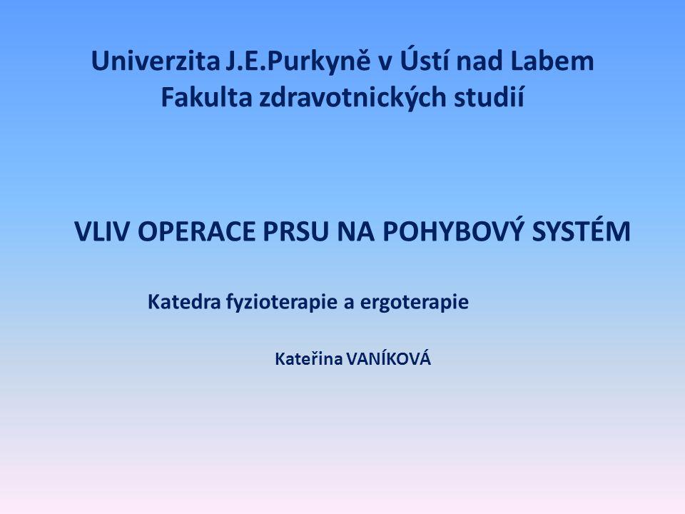 Univerzita J.E.Purkyně v Ústí nad Labem Fakulta zdravotnických studií VLIV OPERACE PRSU NA POHYBOVÝ SYSTÉM Katedra fyzioterapie a ergoterapie Kateřina