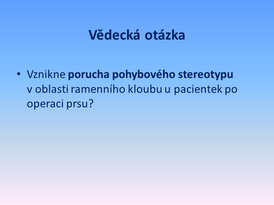 Hypotézy práce • Předpokládáme že: • H1: změny v rozsahu pohybu v oblasti ramenního kloubu ve směru abdukce a zevní rotace zjištěné metodami pro hodnocení změn rozsahu pohybu dle Jandy (1993) budou větší u skupiny žen po ablaci mammy ve srovnání se skupinou pacientek po částečném zákroku (TUM, KVA)