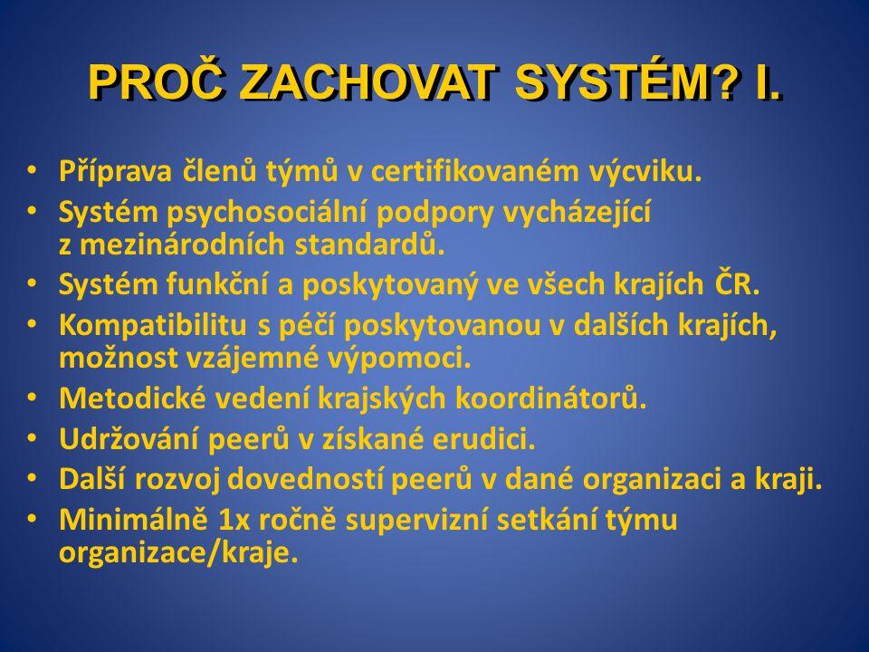 PROČ ZACHOVAT SYSTÉM? I. • Příprava členů týmů v certifikovaném výcviku. • Systém psychosociální podpory vycházející z mezinárodních standardů. • Syst