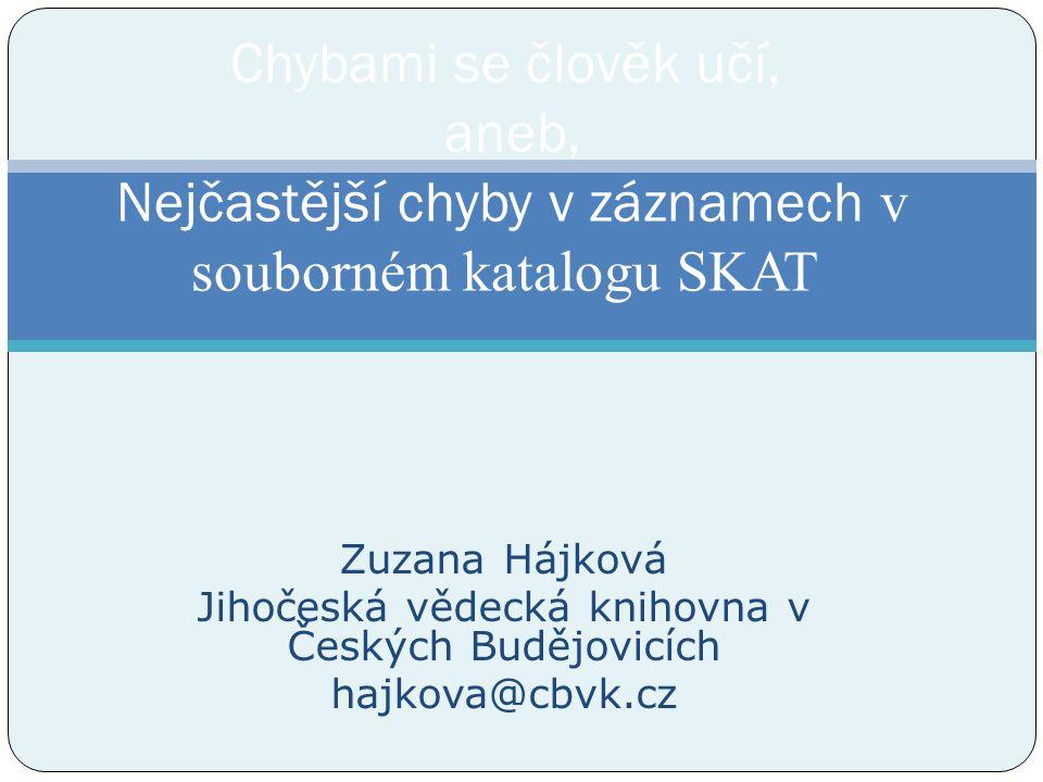 Zuzana Hájková Jihočeská vědecká knihovna v Českých Budějovicích hajkova@cbvk.cz Chybami se člověk učí, aneb, Nejčastější chyby v záznamech v souborném katalogu SKAT