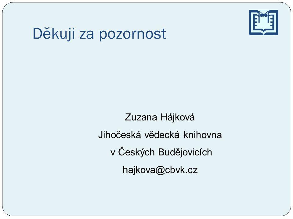 Děkuji za pozornost Zuzana Hájková Jihočeská vědecká knihovna v Českých Budějovicích hajkova@cbvk.cz