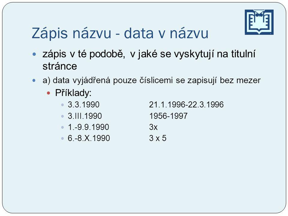 Zápis názvu - data v názvu  zápis v té podobě, v jaké se vyskytují na titulní stránce  a) data vyjádřená pouze číslicemi se zapisují bez mezer  Příklady:  3.3.1990 21.1.1996-22.3.1996  3.III.1990 1956-1997  1.-9.9.1990 3x  6.-8.X.1990 3 x 5