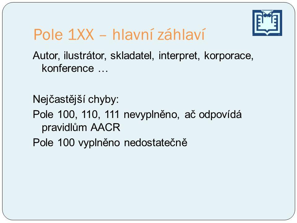 Pole 1XX – hlavní záhlaví Autor, ilustrátor, skladatel, interpret, korporace, konference … Nejčastější chyby: Pole 100, 110, 111 nevyplněno, ač odpovídá pravidlům AACR Pole 100 vyplněno nedostatečně