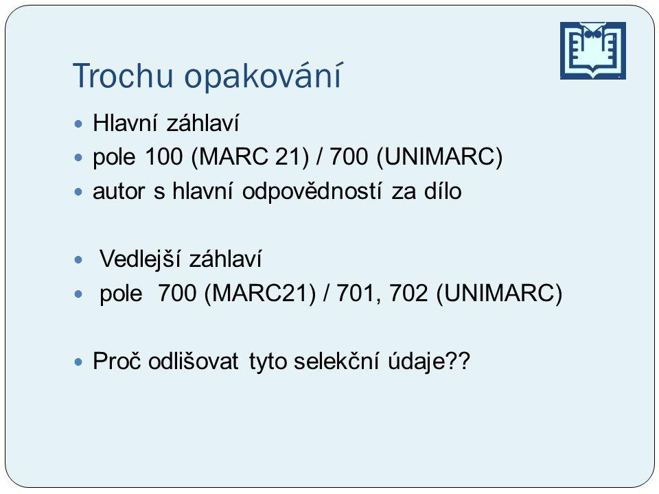 Trochu opakování  Hlavní záhlaví  pole 100 (MARC 21) / 700 (UNIMARC)  autor s hlavní odpovědností za dílo  Vedlejší záhlaví  pole 700 (MARC21) / 701, 702 (UNIMARC)  Proč odlišovat tyto selekční údaje??