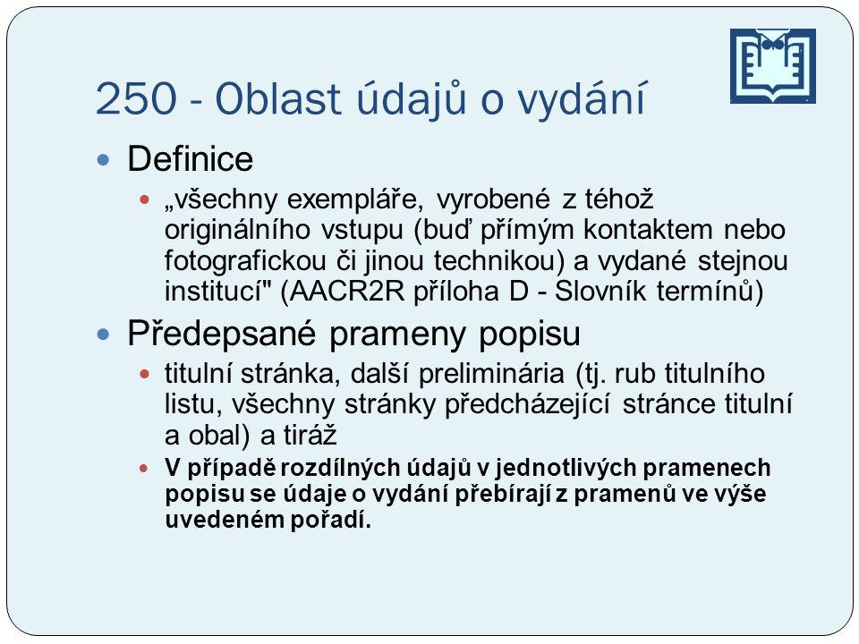 """250 - Oblast údajů o vydání  Definice  """"všechny exempláře, vyrobené z téhož originálního vstupu (buď přímým kontaktem nebo fotografickou či jinou technikou) a vydané stejnou institucí (AACR2R příloha D - Slovník termínů)  Předepsané prameny popisu  titulní stránka, další preliminária (tj."""