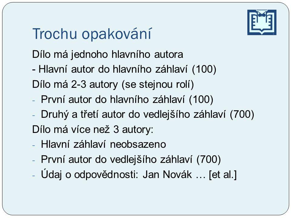 Trochu opakování Dílo má jednoho hlavního autora - Hlavní autor do hlavního záhlaví (100) Dílo má 2-3 autory (se stejnou rolí) - První autor do hlavního záhlaví (100) - Druhý a třetí autor do vedlejšího záhlaví (700) Dílo má více než 3 autory: - Hlavní záhlaví neobsazeno - První autor do vedlejšího záhlaví (700) - Údaj o odpovědnosti: Jan Novák … [et al.]