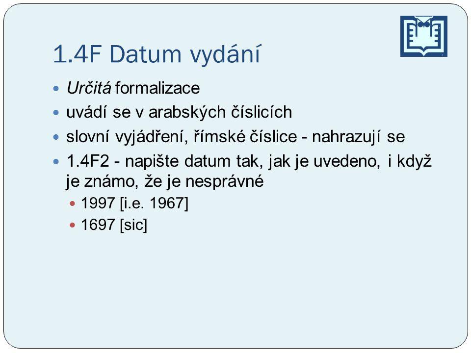 1.4F Datum vydání  Určitá formalizace  uvádí se v arabských číslicích  slovní vyjádření, římské číslice - nahrazují se  1.4F2 - napište datum tak, jak je uvedeno, i když je známo, že je nesprávné  1997 [i.e.
