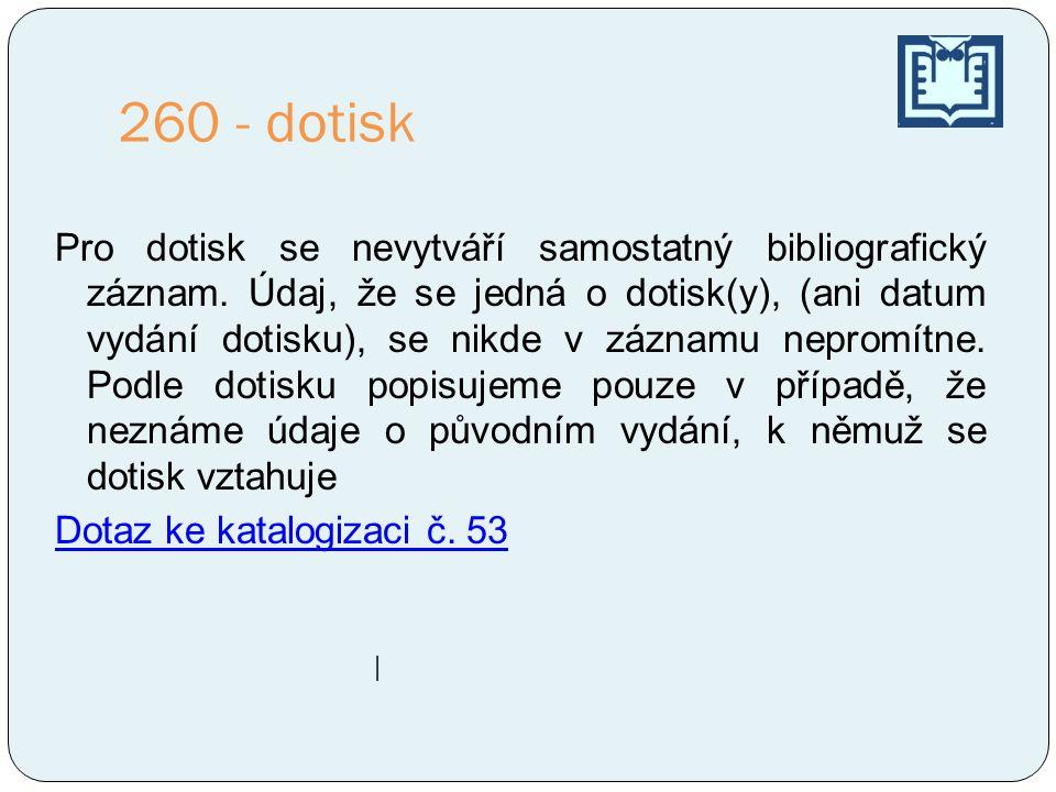 260 - dotisk Pro dotisk se nevytváří samostatný bibliografický záznam.
