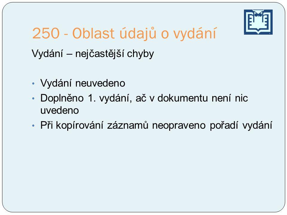 250 - Oblast údajů o vydání Vydání – nejčastější chyby • Vydání neuvedeno • Doplněno 1.