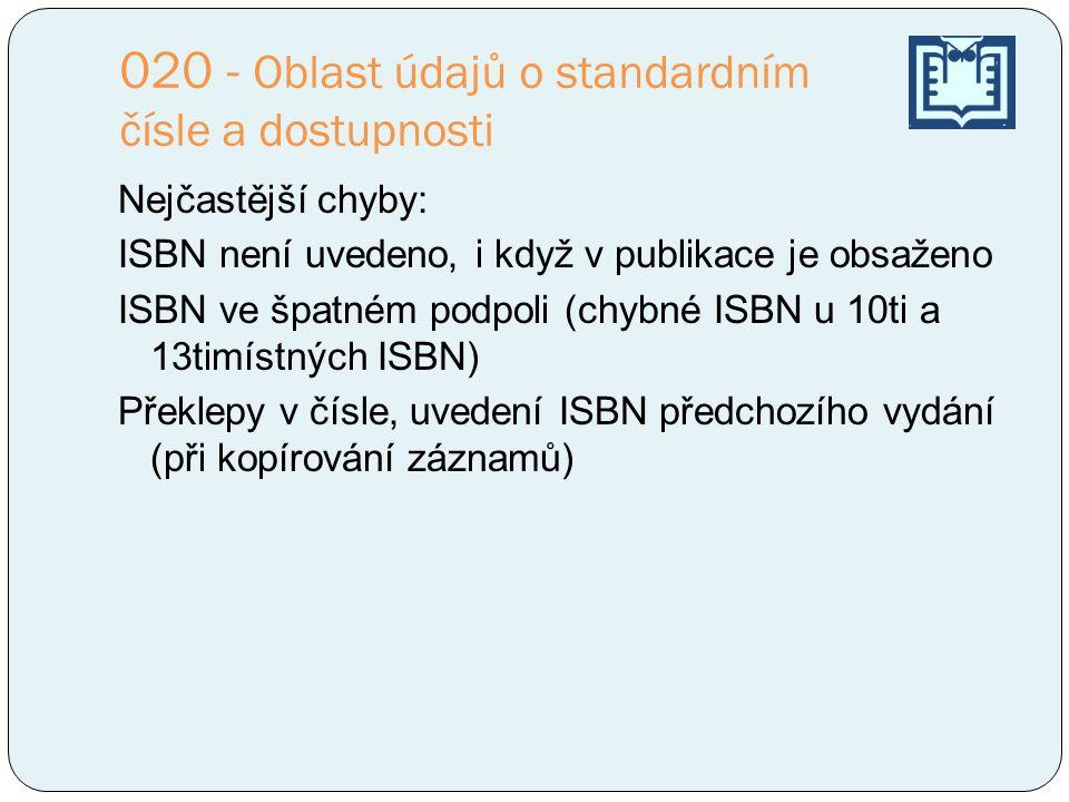 020 - Oblast údajů o standardním čísle a dostupnosti Nejčastější chyby: ISBN není uvedeno, i když v publikace je obsaženo ISBN ve špatném podpoli (chybné ISBN u 10ti a 13timístných ISBN) Překlepy v čísle, uvedení ISBN předchozího vydání (při kopírování záznamů)