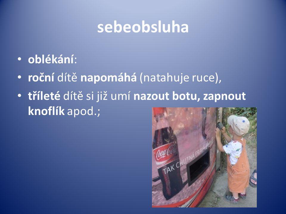 sebeobsluha • oblékání: • roční dítě napomáhá (natahuje ruce), • tříleté dítě si již umí nazout botu, zapnout knoflík apod.;