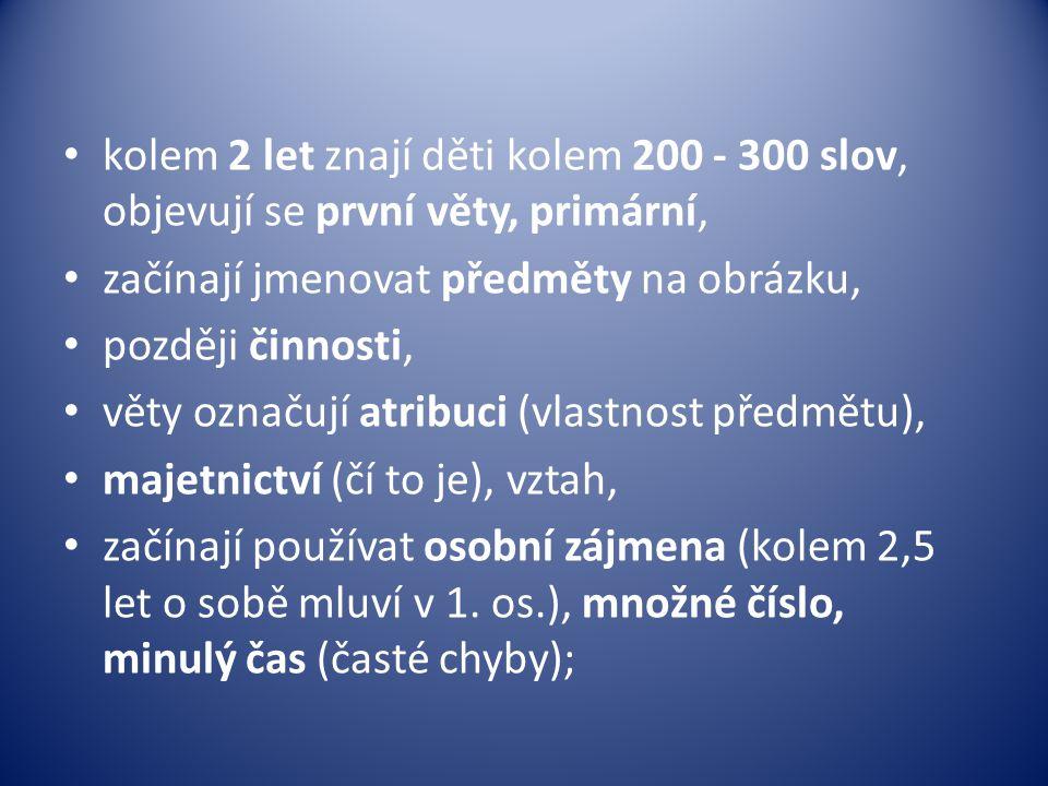 • kolem 2 let znají děti kolem 200 - 300 slov, objevují se první věty, primární, • začínají jmenovat předměty na obrázku, • později činnosti, • věty o