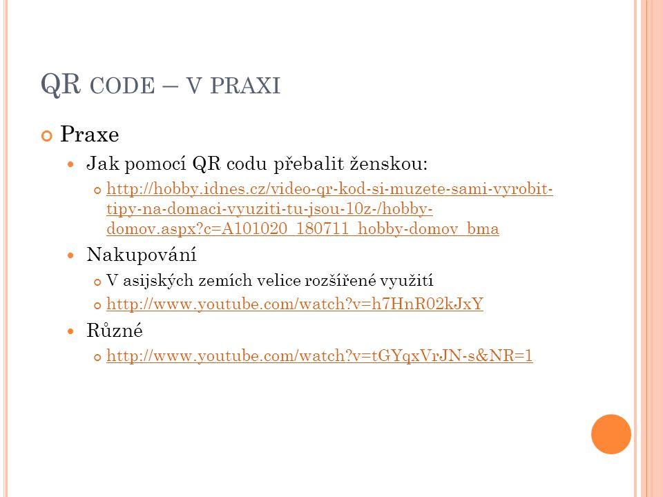QR CODE – V PRAXI Praxe  Jak pomocí QR codu přebalit ženskou: http://hobby.idnes.cz/video-qr-kod-si-muzete-sami-vyrobit- tipy-na-domaci-vyuziti-tu-js