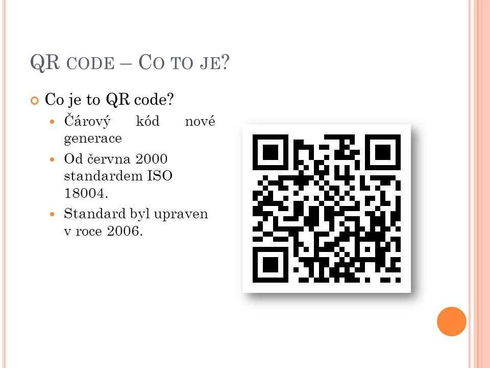 QR CODE – C O TO JE ? Co je to QR code?  Čárový kód nové generace  Od června 2000 standardem ISO 18004.  Standard byl upraven v roce 2006.