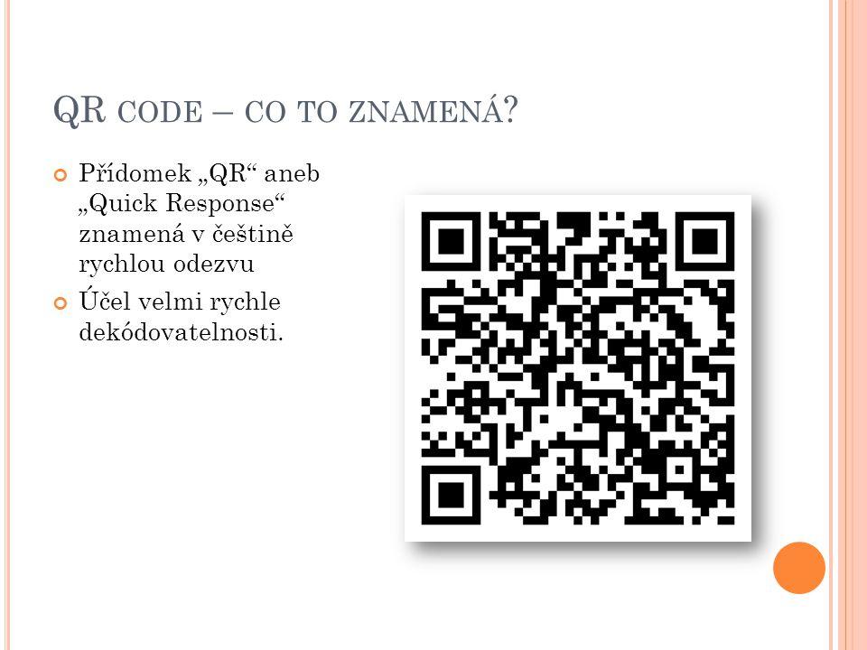 """QR CODE – CO TO ZNAMENÁ ? Přídomek """"QR"""" aneb """"Quick Response"""" znamená v češtině rychlou odezvu Účel velmi rychle dekódovatelnosti."""