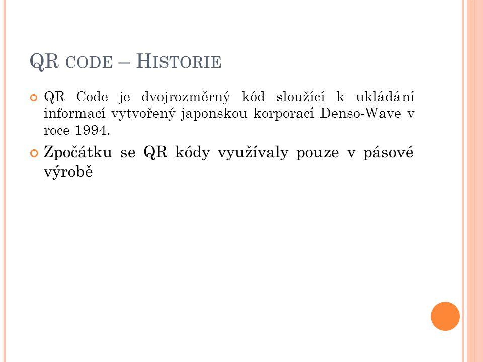 QR CODE – H ISTORIE QR Code je dvojrozměrný kód sloužící k ukládání informací vytvořený japonskou korporací Denso-Wave v roce 1994. Zpočátku se QR kód