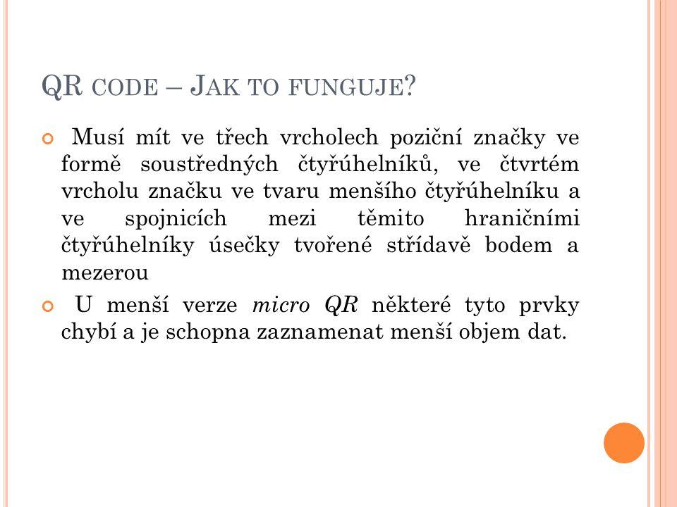 QR CODE – J AK TO FUNGUJE ? Musí mít ve třech vrcholech poziční značky ve formě soustředných čtyřúhelníků, ve čtvrtém vrcholu značku ve tvaru menšího