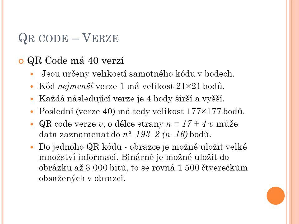Q R CODE – V ERZE QR Code má 40 verzí  Jsou určeny velikostí samotného kódu v bodech.  Kód nejmenší verze 1 má velikost 21×21 bodů.  Každá následuj