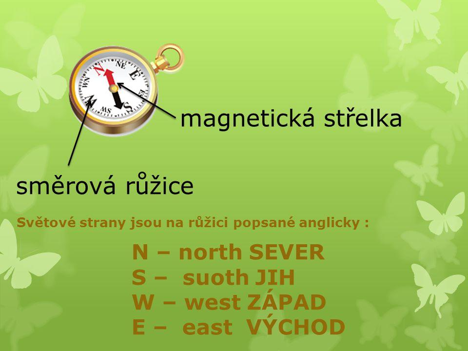magnetická střelka směrová růžice N – north SEVER S – suoth JIH W – west ZÁPAD E – east VÝCHOD Světové strany jsou na růžici popsané anglicky :