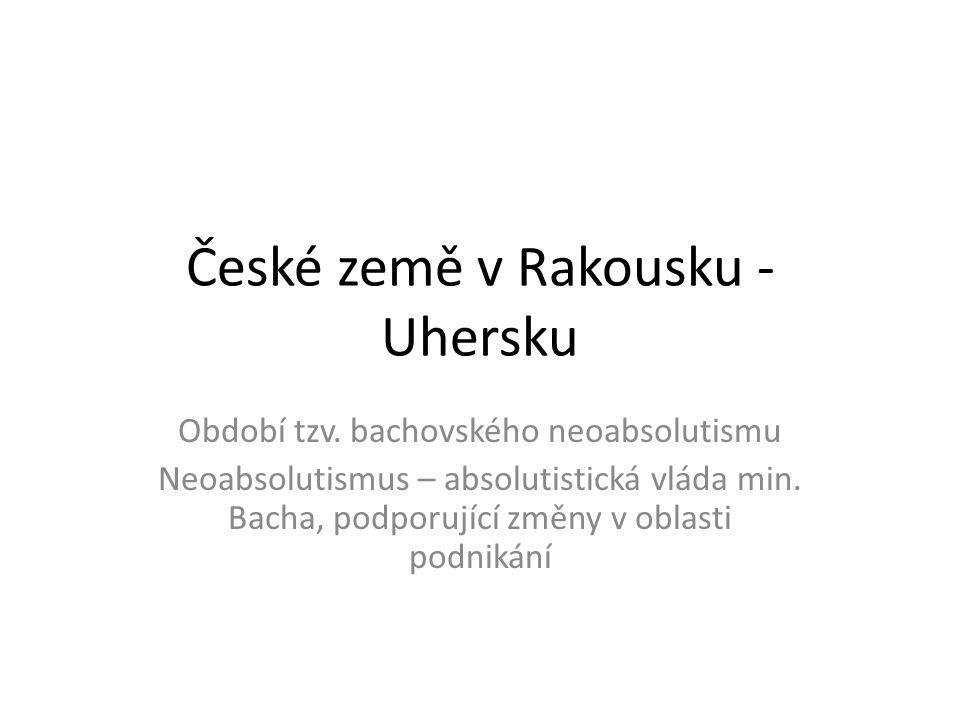 České země v Rakousku - Uhersku Období tzv. bachovského neoabsolutismu Neoabsolutismus – absolutistická vláda min. Bacha, podporující změny v oblasti