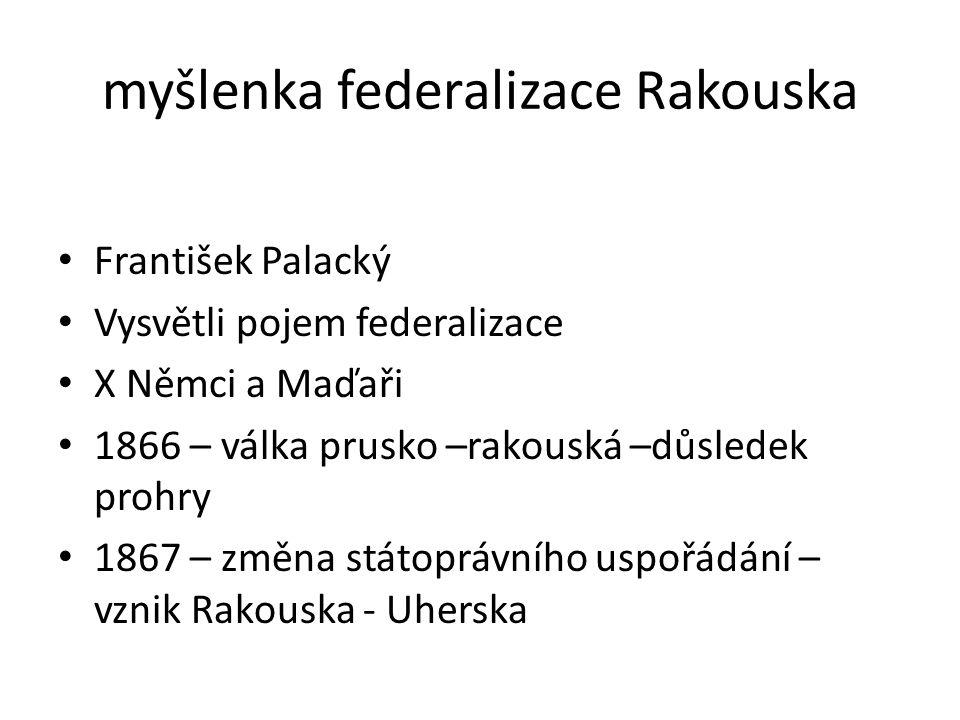 myšlenka federalizace Rakouska • František Palacký • Vysvětli pojem federalizace • X Němci a Maďaři • 1866 – válka prusko –rakouská –důsledek prohry •