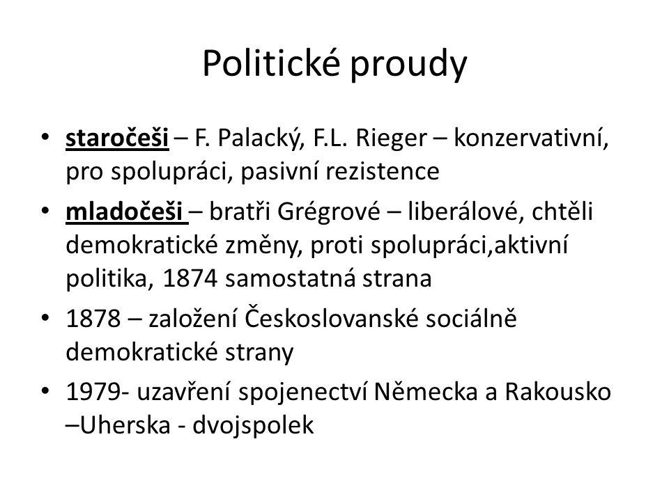 Politické proudy • staročeši – F. Palacký, F.L. Rieger – konzervativní, pro spolupráci, pasivní rezistence • mladočeši – bratři Grégrové – liberálové,