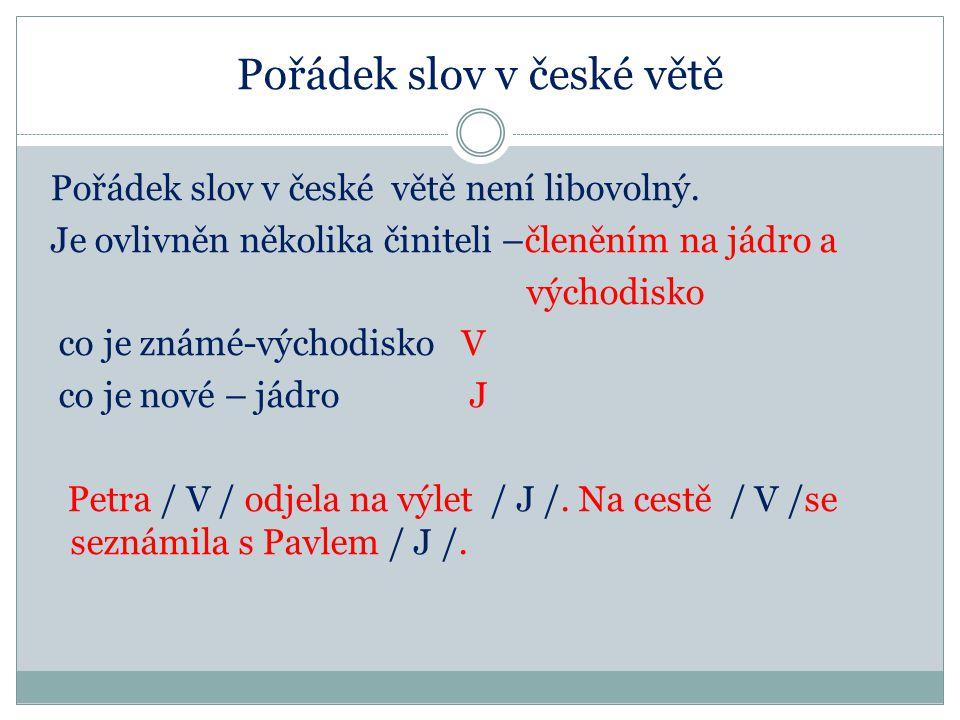Pořádek slov v české větě Pořádek slov v české větě není libovolný. Je ovlivněn několika činiteli –členěním na jádro a východisko co je známé-východis
