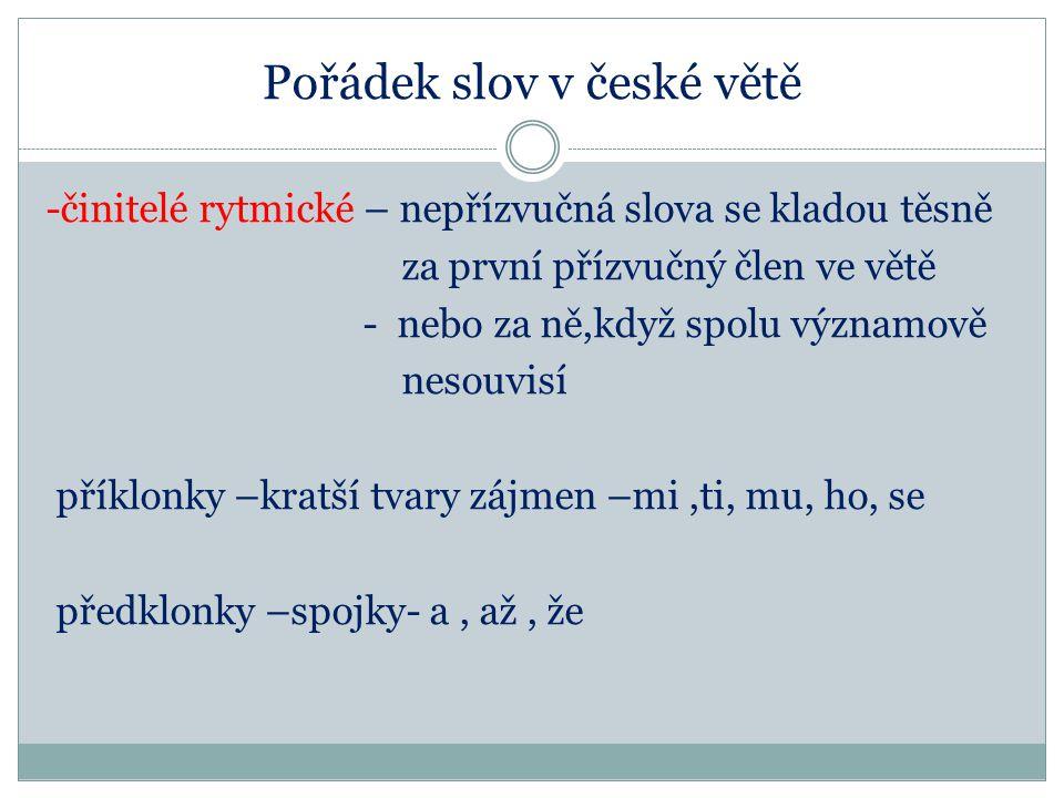 Pořádek slov v české větě -činitelé rytmické – nepřízvučná slova se kladou těsně za první přízvučný člen ve větě - nebo za ně,když spolu významově nes