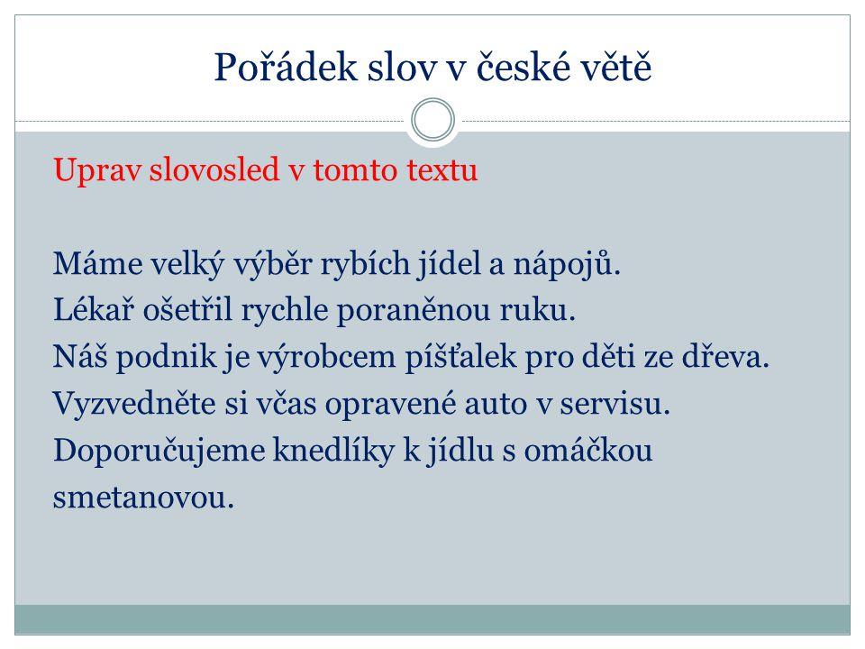 Pořádek slov v české větě Uprav slovosled v tomto textu Máme velký výběr rybích jídel a nápojů. Lékař ošetřil rychle poraněnou ruku. Náš podnik je výr