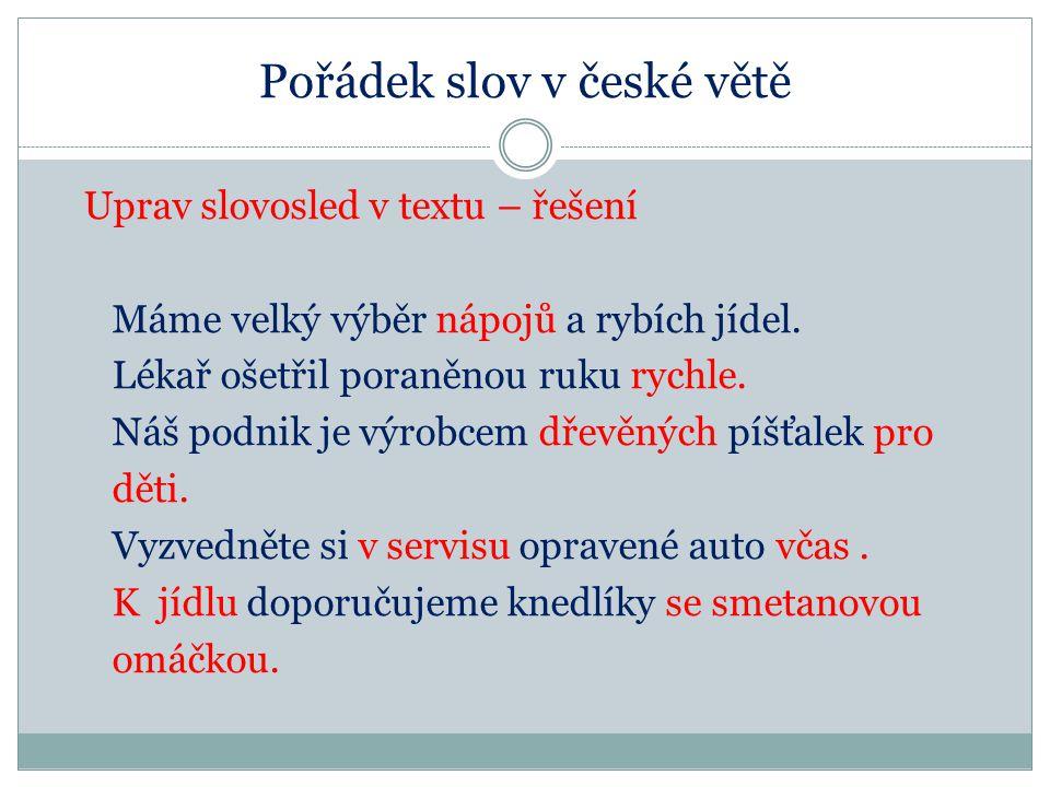 Pořádek slov v české větě Uprav slovosled v textu – řešení Máme velký výběr nápojů a rybích jídel. Lékař ošetřil poraněnou ruku rychle. Náš podnik je