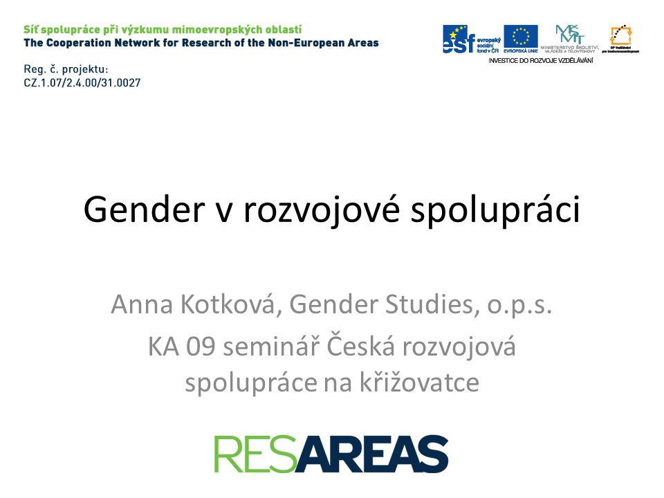 Gender v rozvojové spolupráci Anna Kotková, Gender Studies, o.p.s. KA 09 seminář Česká rozvojová spolupráce na křižovatce